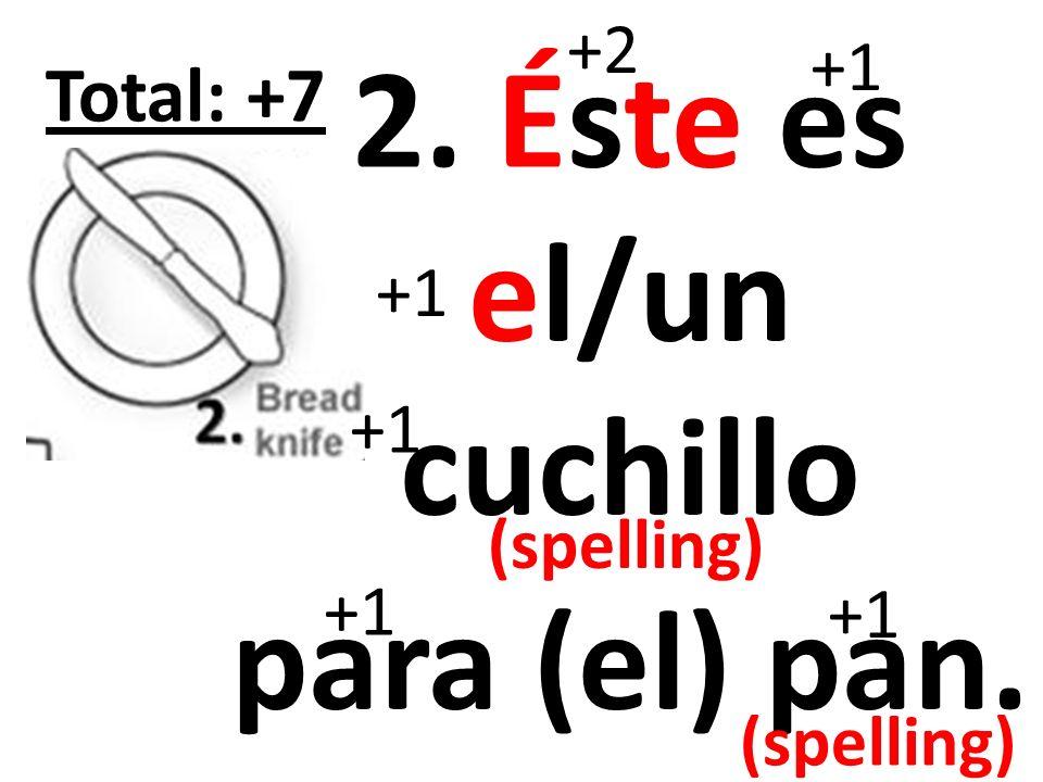 3. Éste es el/un plato para (el) pan. +2 +1 Total: +7 +1 (spelling)