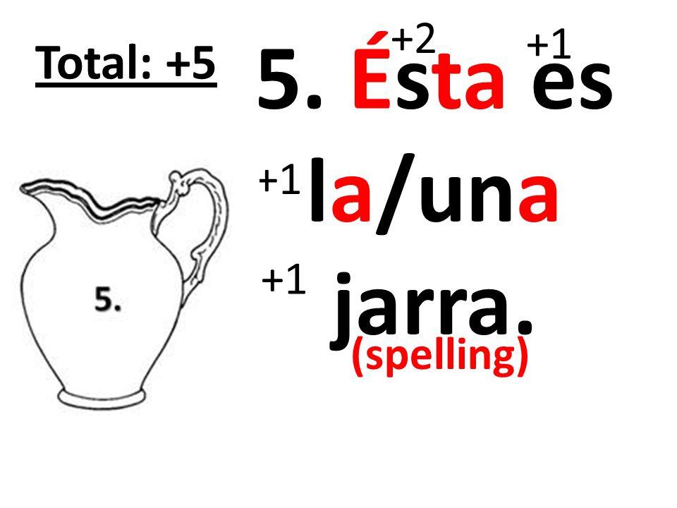 6. Ésta es la/una taza. +2 +1 Total: +5 (spelling)