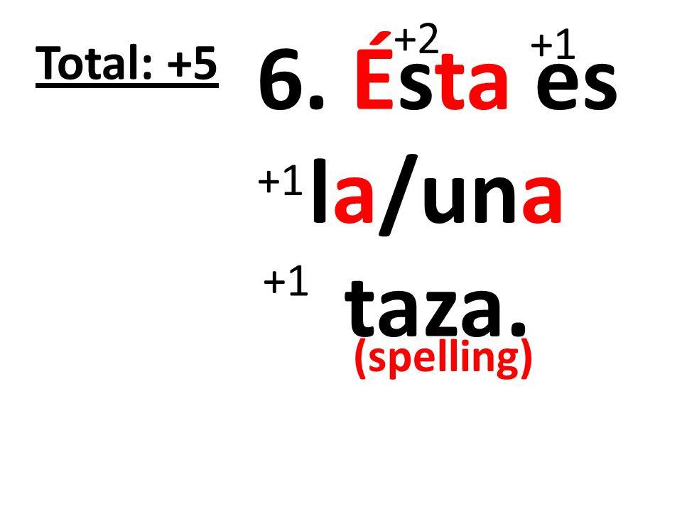 7. Ésta es la/una cuchara para (la) sopa. +2 +1 Total: +7 +1 (spelling)