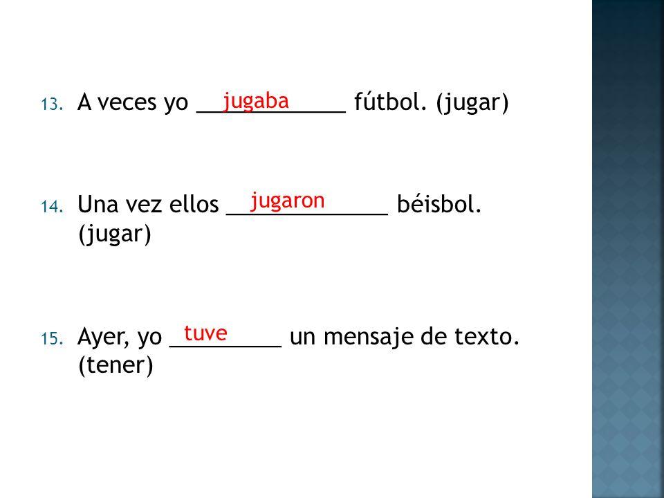 13. A veces yo ____________ fútbol. (jugar) 14. Una vez ellos _____________ béisbol. (jugar) 15. Ayer, yo _________ un mensaje de texto. (tener) jugab