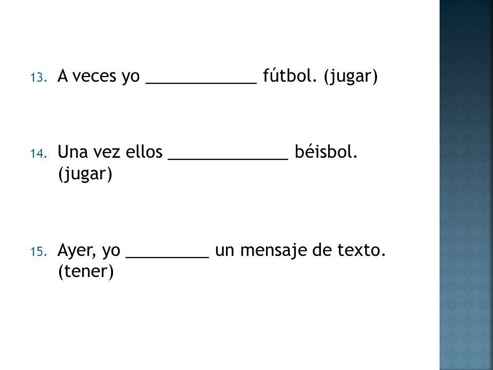 13. A veces yo ____________ fútbol. (jugar) 14. Una vez ellos _____________ béisbol. (jugar) 15. Ayer, yo _________ un mensaje de texto. (tener)