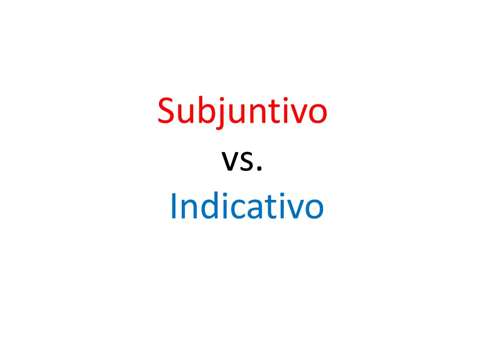 Subjuntivo vs. Indicativo