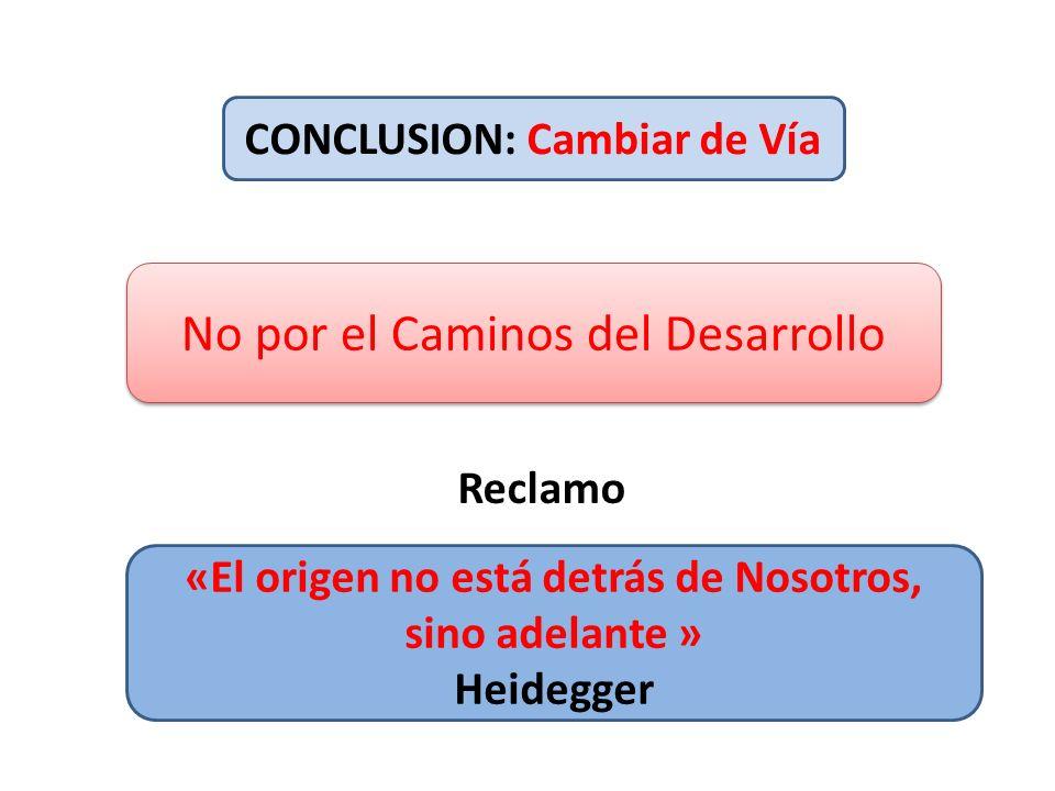 CONCLUSION: Cambiar de Vía «El origen no está detrás de Nosotros, sino adelante » Heidegger No por el Caminos del Desarrollo Reclamo