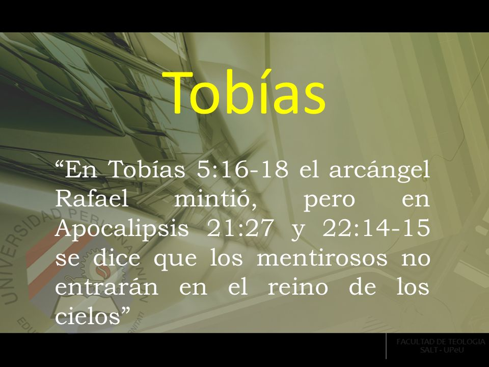 Tobías En Tobías 5:16-18 el arcángel Rafael mintió, pero en Apocalipsis 21:27 y 22:14-15 se dice que los mentirosos no entrarán en el reino de los cie