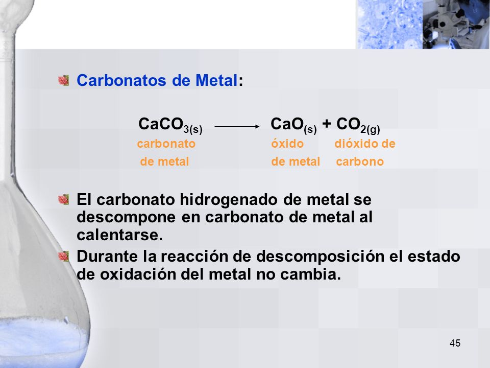 44 Reacciones de Descomposición Un compuesto es roto en dos o más sustancias más simples. Carbonato hidrogenado de metal: 2NaHCO 3(s) Na 2 CO 3(s) + H