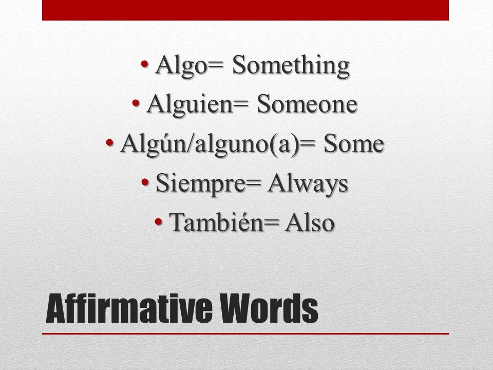 Affirmative Words Algo= Something Algo= Something Alguien= Someone Alguien= Someone Algún/alguno(a)= Some Algún/alguno(a)= Some Siempre= Always Siempre= Always También= Also También= Also