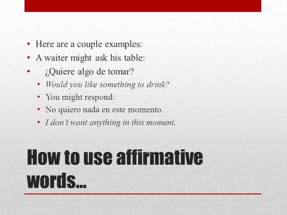 Affirmative Words Algo= Something Algo= Something Alguien= Someone Alguien= Someone Algún/alguno(a)= Some Algún/alguno(a)= Some Siempre= Always Siempr
