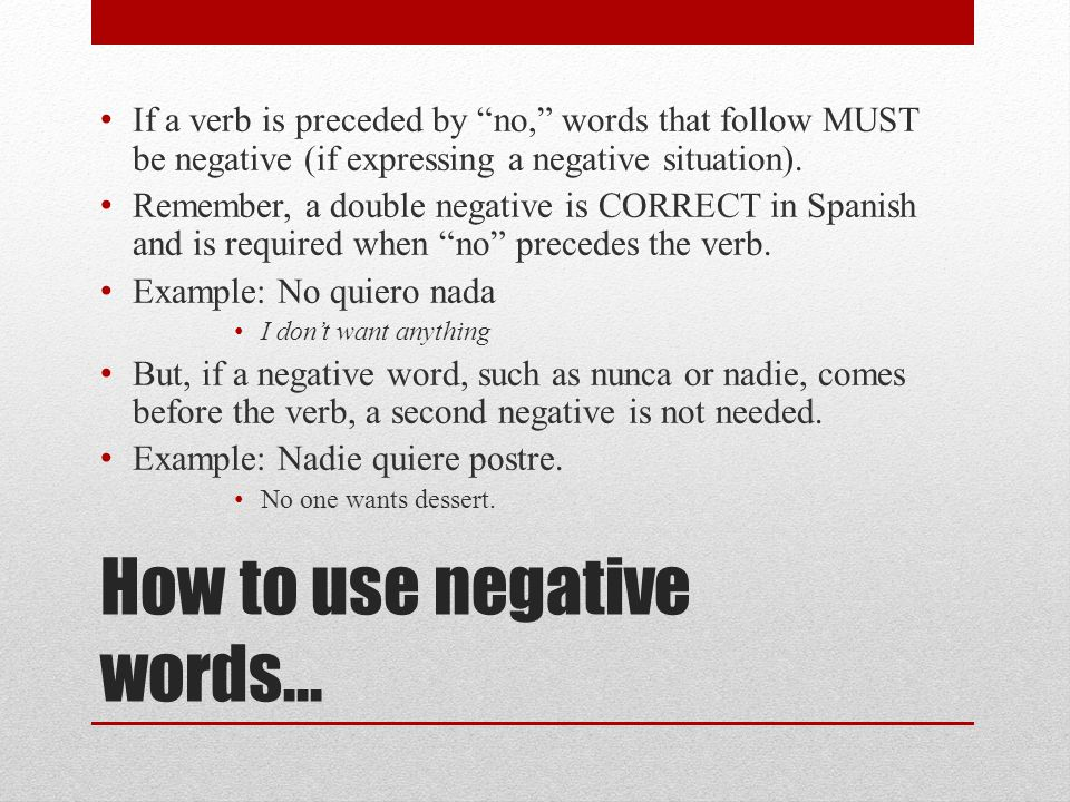 How to use negative words… If a verb is preceded by no, words that follow MUST be negative (if expressing a negative situation).