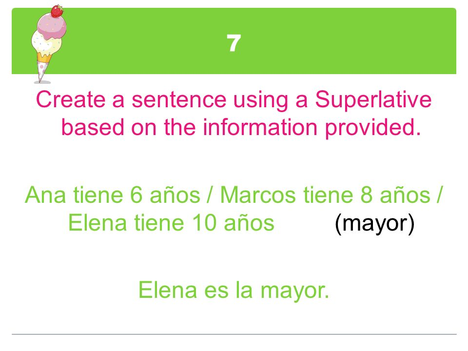 7 Create a sentence using a Superlative based on the information provided. Ana tiene 6 años / Marcos tiene 8 años / Elena tiene 10 años (mayor) Elena