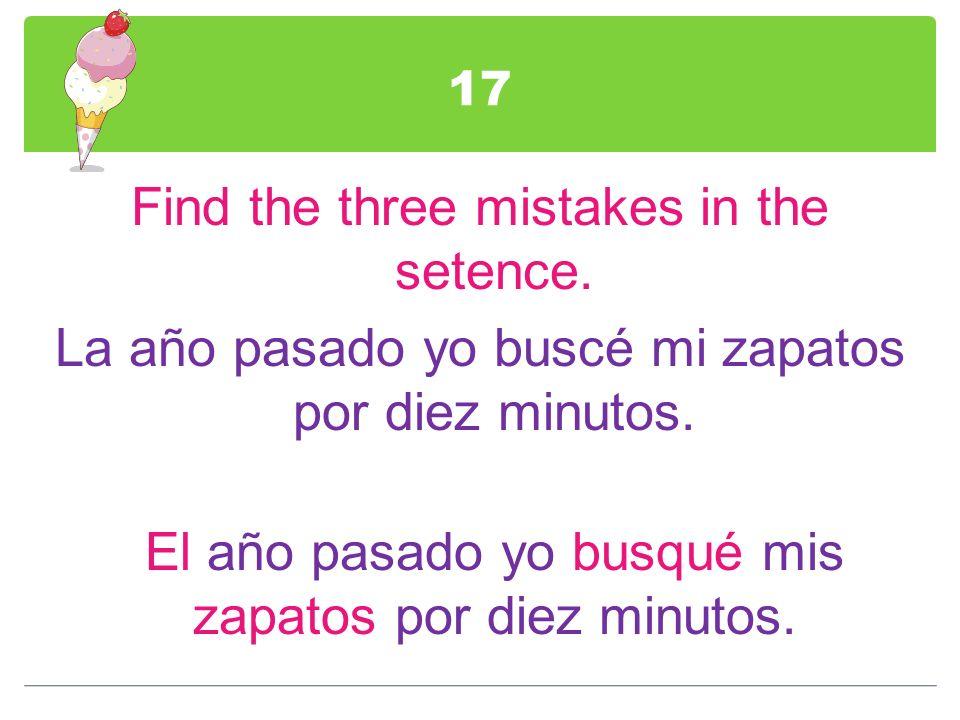 17 Find the three mistakes in the setence. La año pasado yo buscé mi zapatos por diez minutos. El año pasado yo busqué mis zapatos por diez minutos.