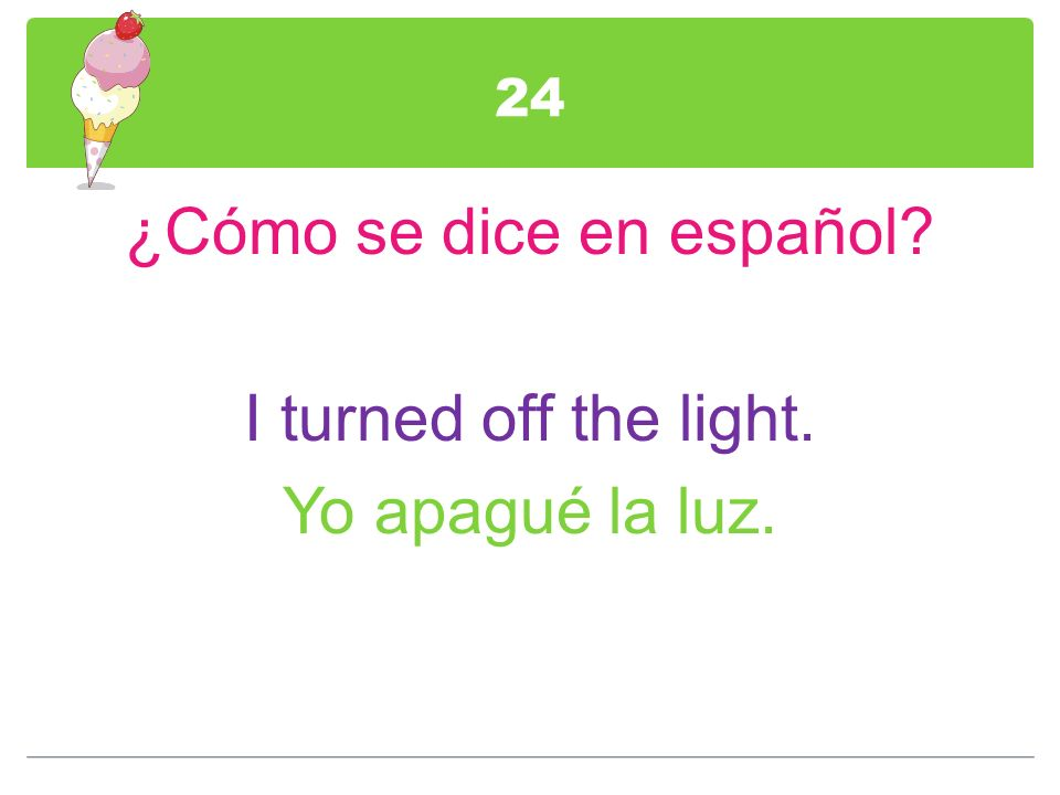 24 ¿Cómo se dice en español? I turned off the light. Yo apagué la luz.