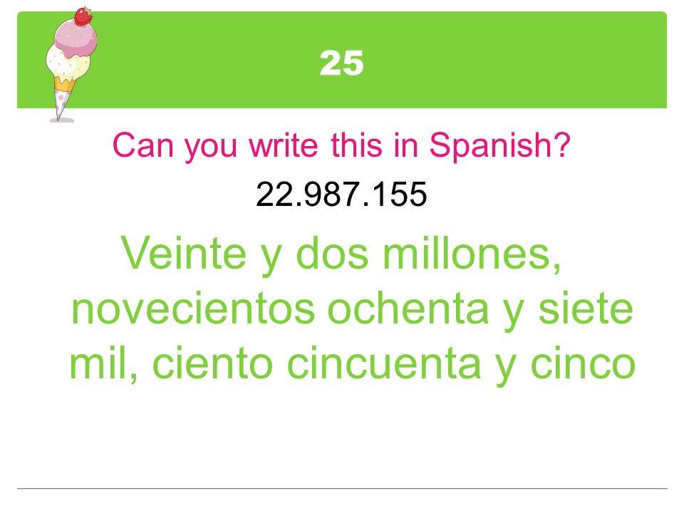25 Can you write this in Spanish? 22.987.155 Veinte y dos millones, novecientos ochenta y siete mil, ciento cincuenta y cinco