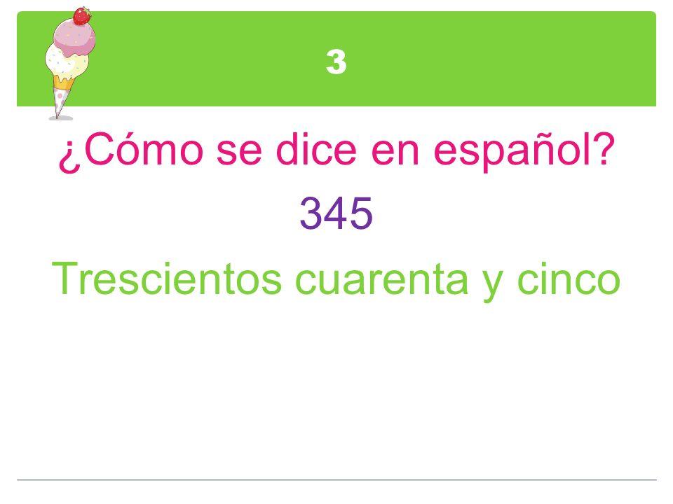 3 ¿Cómo se dice en español? 345 Trescientos cuarenta y cinco