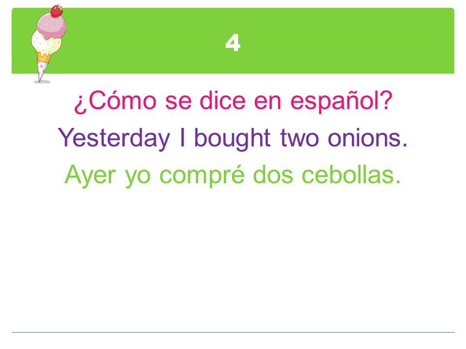 4 ¿Cómo se dice en español? Yesterday I bought two onions. Ayer yo compré dos cebollas.