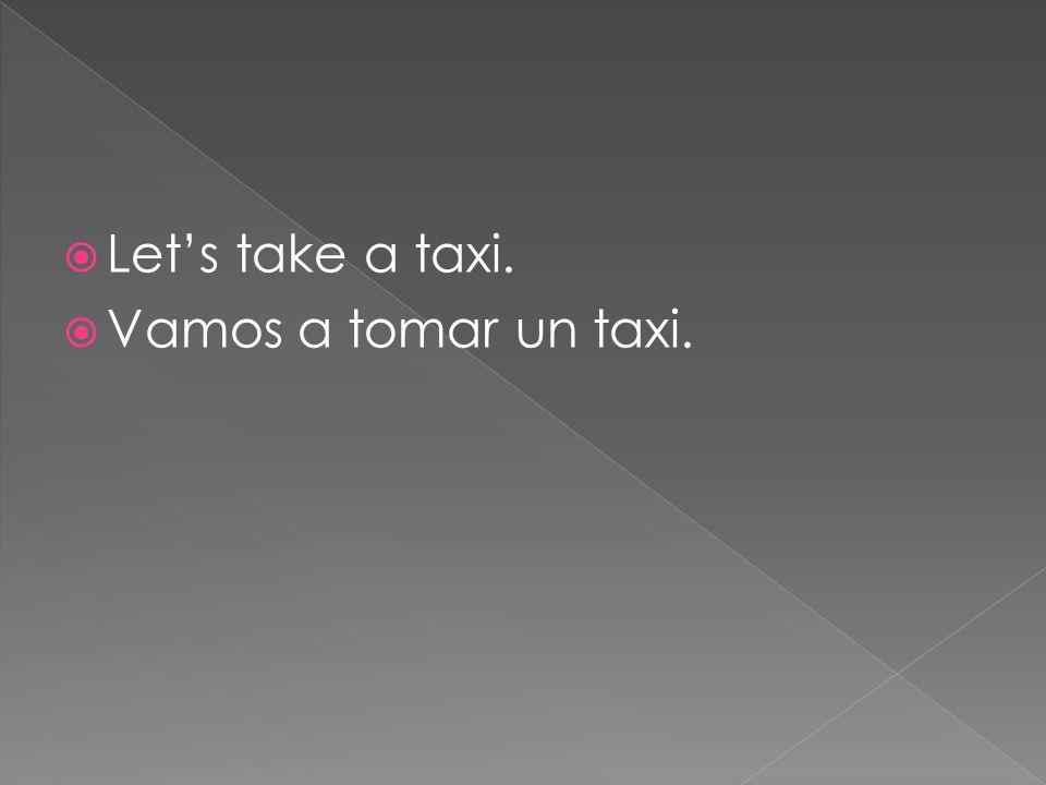 Lets take a taxi. Vamos a tomar un taxi.
