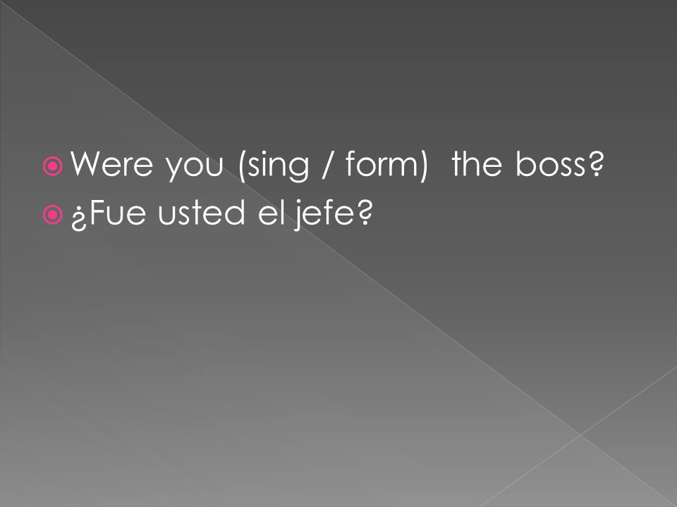 Were you (sing / form) the boss? ¿Fue usted el jefe?