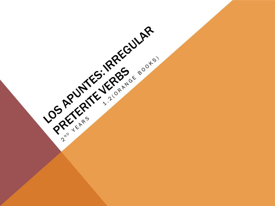 LOS APUNTES: IRREGULAR PRETERITE VERBS 2 ND YEARS1.2(ORANGE BOOKS)