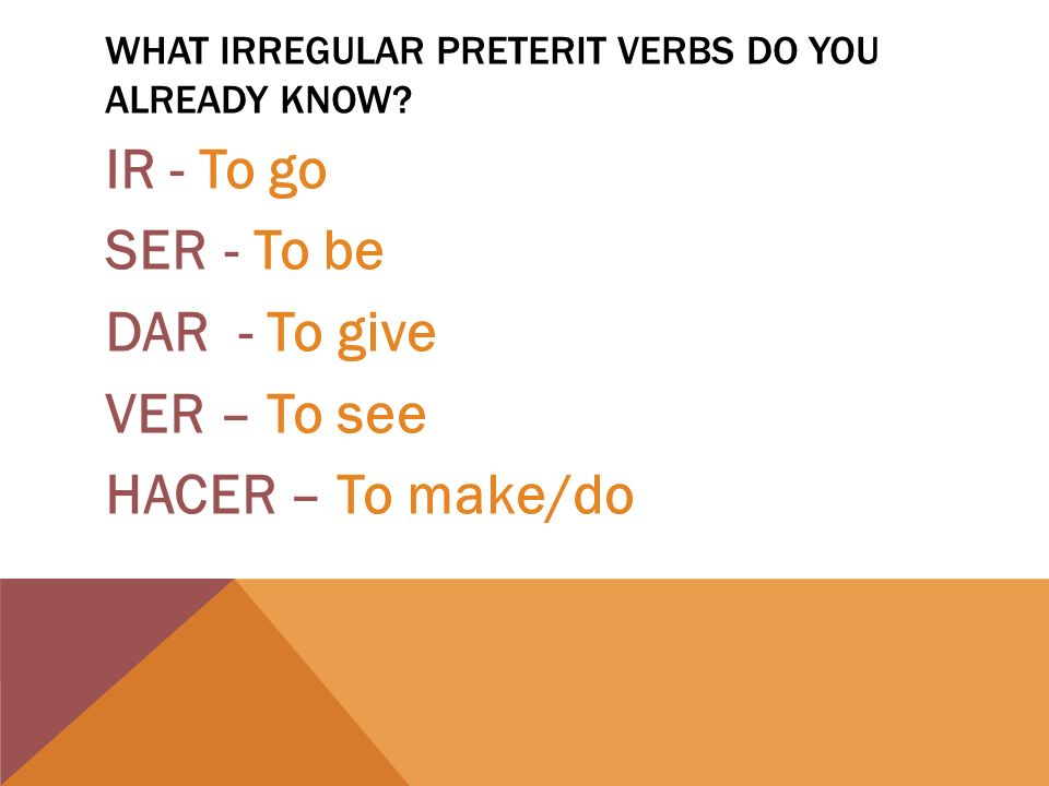 WHAT IRREGULAR PRETERIT VERBS DO YOU ALREADY KNOW? IR - To go SER - To be DAR - To give VER – To see HACER – To make/do