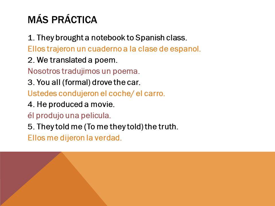 MÁS PRÁCTICA 1. They brought a notebook to Spanish class. Ellos trajeron un cuaderno a la clase de espanol. 2. We translated a poem. Nosotros tradujim