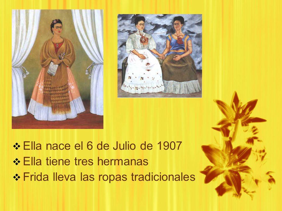 Ella nace el 6 de Julio de 1907 Ella tiene tres hermanas Frida lleva las ropas tradicionales Ella nace el 6 de Julio de 1907 Ella tiene tres hermanas