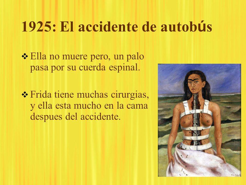 1925: El accidente de autob ú s Ella no muere pero, un palo pasa por su cuerda espinal. Frida tiene muchas cirurgias, y ella esta mucho en la cama des
