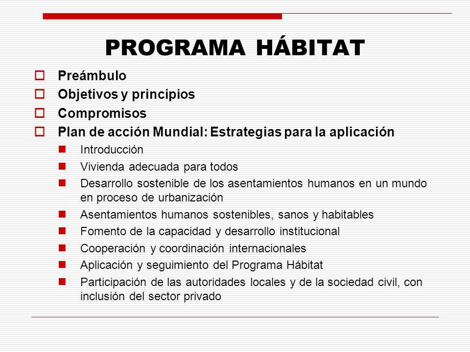 PROGRAMA HÁBITAT Preámbulo Objetivos y principios Compromisos Plan de acción Mundial: Estrategias para la aplicación Introducción Vivienda adecuada para todos Desarrollo sostenible de los asentamientos humanos en un mundo en proceso de urbanización Asentamientos humanos sostenibles, sanos y habitables Fomento de la capacidad y desarrollo institucional Cooperación y coordinación internacionales Aplicación y seguimiento del Programa Hábitat Participación de las autoridades locales y de la sociedad civil, con inclusión del sector privado