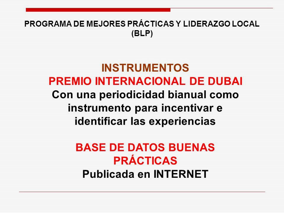 INSTRUMENTOS PREMIO INTERNACIONAL DE DUBAI Con una periodicidad bianual como instrumento para incentivar e identificar las experiencias BASE DE DATOS BUENAS PRÁCTICAS Publicada en INTERNET PROGRAMA DE MEJORES PRÁCTICAS Y LIDERAZGO LOCAL (BLP)