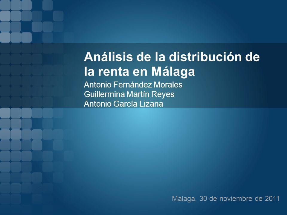 Análisis de la distribución de la renta en Málaga Antonio Fernández Morales Guillermina Martín Reyes Antonio García Lizana Málaga, 30 de noviembre de 2011