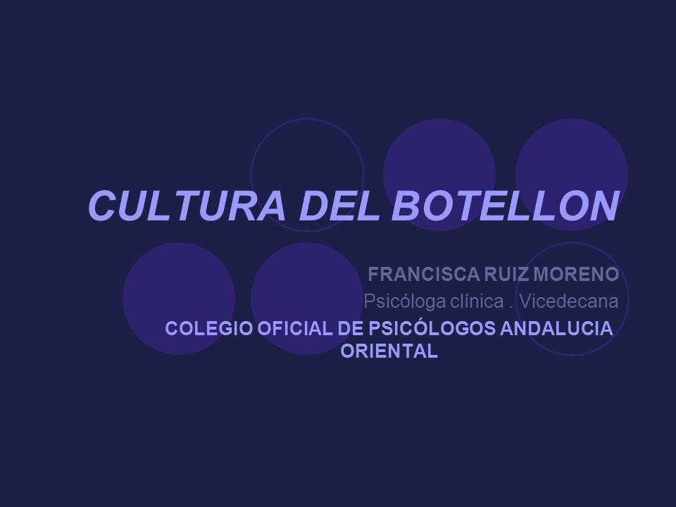 CULTURA DEL BOTELLON FRANCISCA RUIZ MORENO Psicóloga clínica. Vicedecana COLEGIO OFICIAL DE PSICÓLOGOS ANDALUCIA ORIENTAL