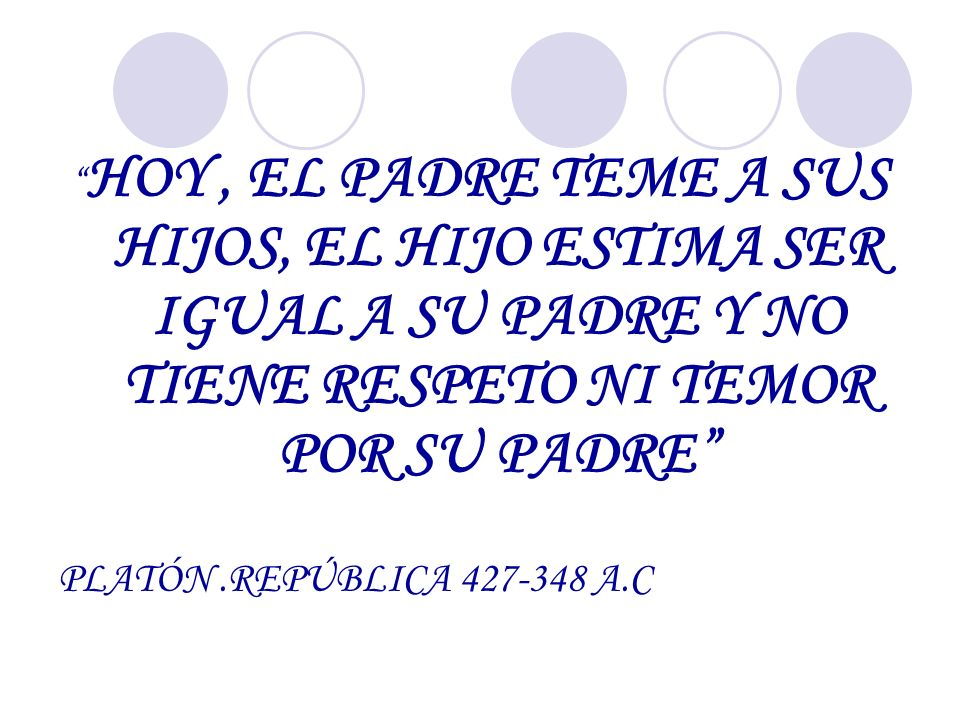 HOY, EL PADRE TEME A SUS HIJOS, EL HIJO ESTIMA SER IGUAL A SU PADRE Y NO TIENE RESPETO NI TEMOR POR SU PADRE PLATÓN.REPÚBLICA 427-348 A.C