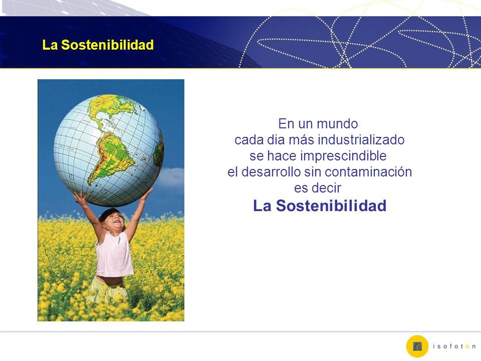 La Sostenibilidad En un mundo cada dia más industrializado se hace imprescindible el desarrollo sin contaminación es decir La Sostenibilidad