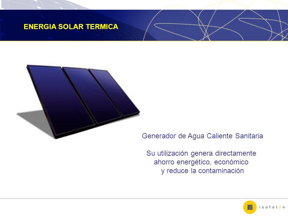 ENERGIA SOLAR TERMICA Generador de Agua Caliente Sanitaria Su utilización genera directamente ahorro energético, económico y reduce la contaminación