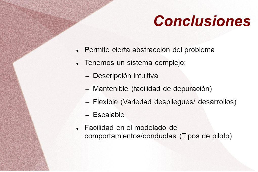 Conclusiones Permite cierta abstracción del problema Tenemos un sistema complejo: – Descripción intuitiva – Mantenible (facilidad de depuración) – Flexible (Variedad despliegues/ desarrollos) – Escalable Facilidad en el modelado de comportamientos/conductas (Tipos de piloto)