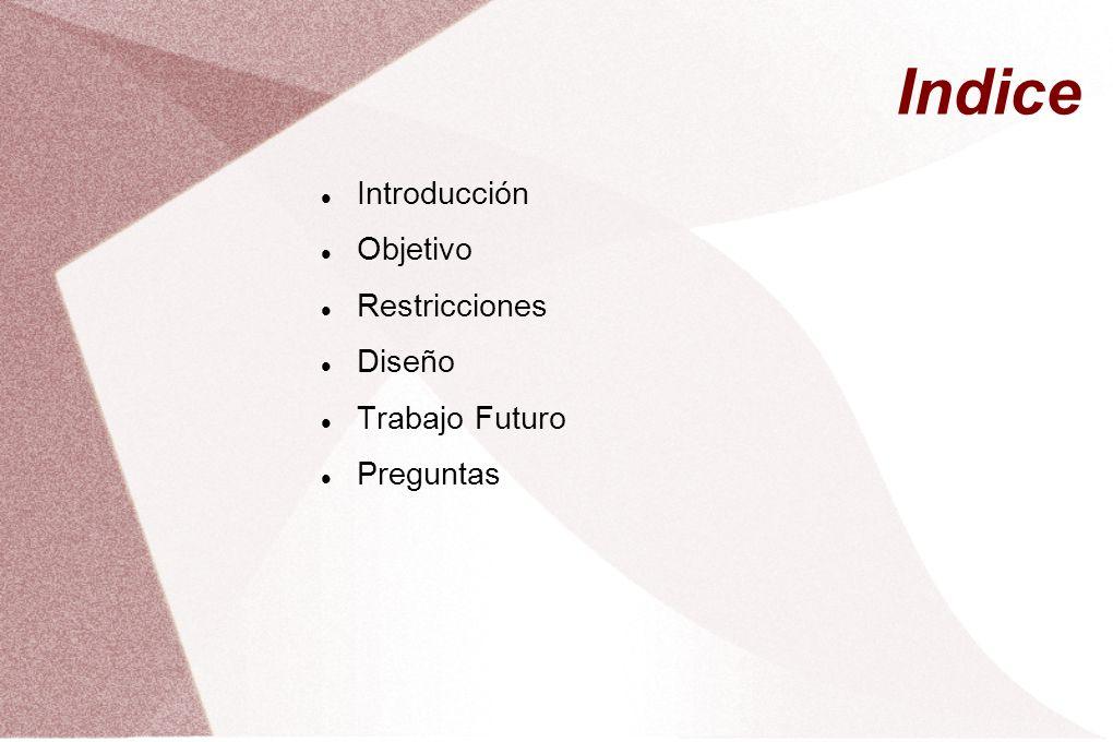 Indice Introducción Objetivo Restricciones Diseño Trabajo Futuro Preguntas