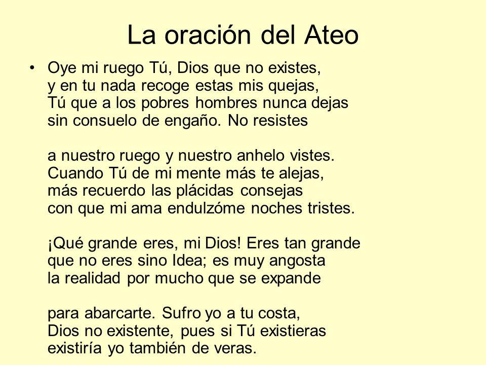 La oración del Ateo Oye mi ruego Tú, Dios que no existes, y en tu nada recoge estas mis quejas, Tú que a los pobres hombres nunca dejas sin consuelo d