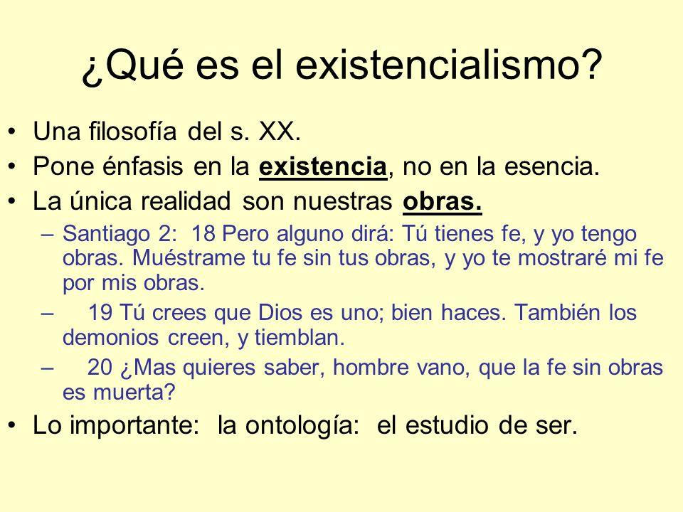 ¿Qué es el existencialismo? Una filosofía del s. XX. Pone énfasis en la existencia, no en la esencia. La única realidad son nuestras obras. –Santiago