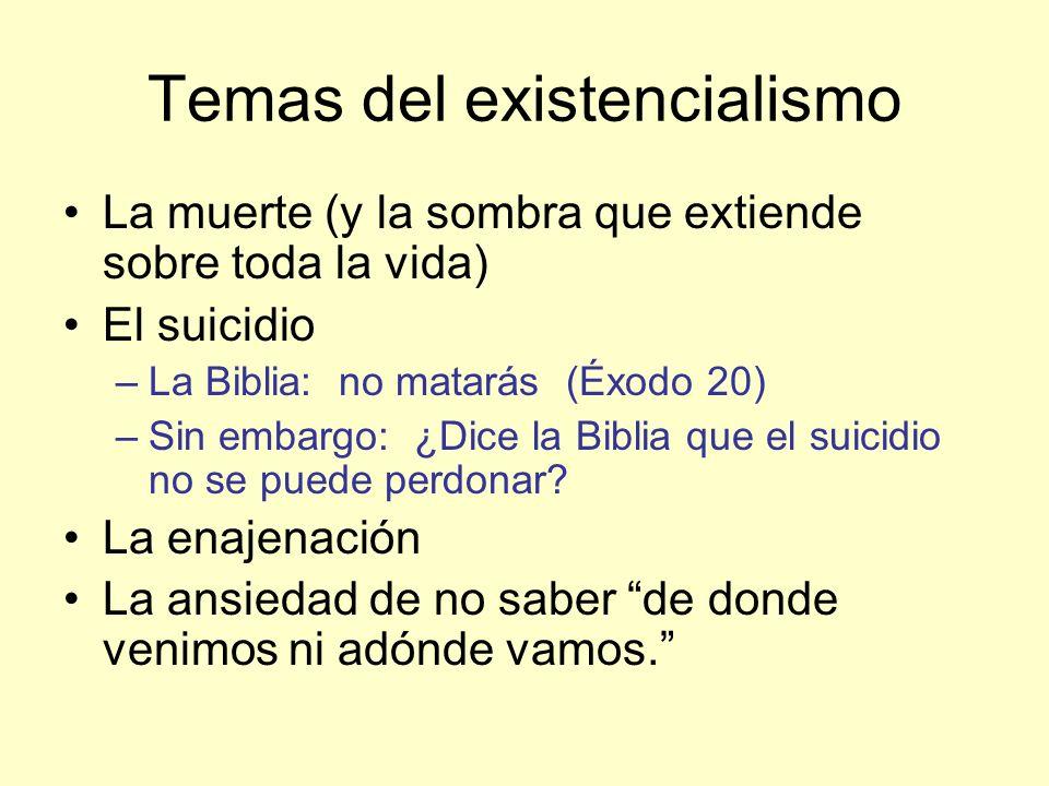 Temas del existencialismo La muerte (y la sombra que extiende sobre toda la vida) El suicidio –La Biblia: no matarás (Éxodo 20) –Sin embargo: ¿Dice la