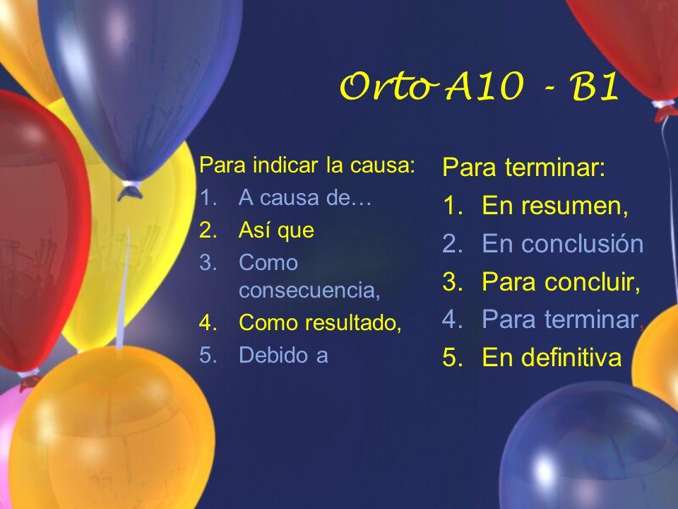 Orto A10 - B1 Para indicar la causa: 1.A causa de… 2.Así que 3.Como consecuencia, 4.Como resultado, 5.Debido a Para terminar: 1.En resumen, 2.En conclusión 3.Para concluir, 4.Para terminar, 5.En definitiva