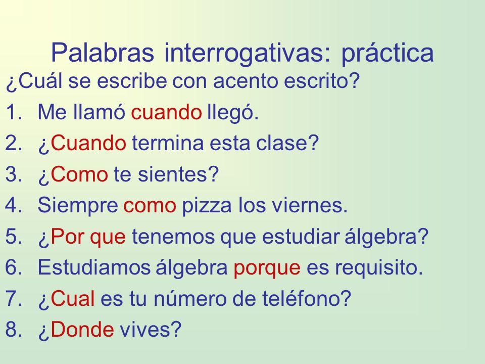 Palabras interrogativas: práctica ¿Cuál se escribe con acento escrito? 1.Me llamó cuando llegó. 2.¿Cuando termina esta clase? 3.¿Como te sientes? 4.Si