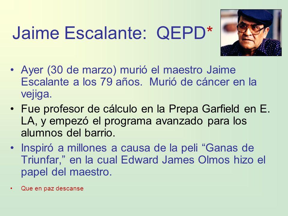 Jaime Escalante: QEPD* Ayer (30 de marzo) murió el maestro Jaime Escalante a los 79 años. Murió de cáncer en la vejiga. Fue profesor de cálculo en la