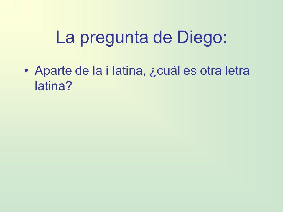 La pregunta de Diego: Aparte de la i latina, ¿cuál es otra letra latina?