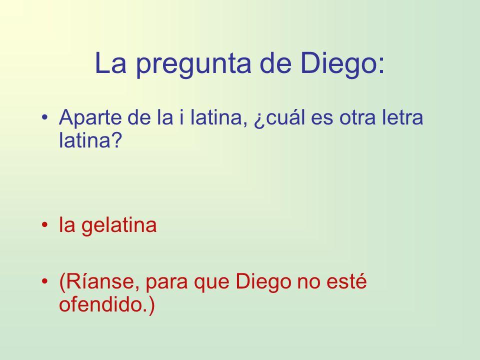 La pregunta de Diego: Aparte de la i latina, ¿cuál es otra letra latina? la gelatina (Ríanse, para que Diego no esté ofendido.)