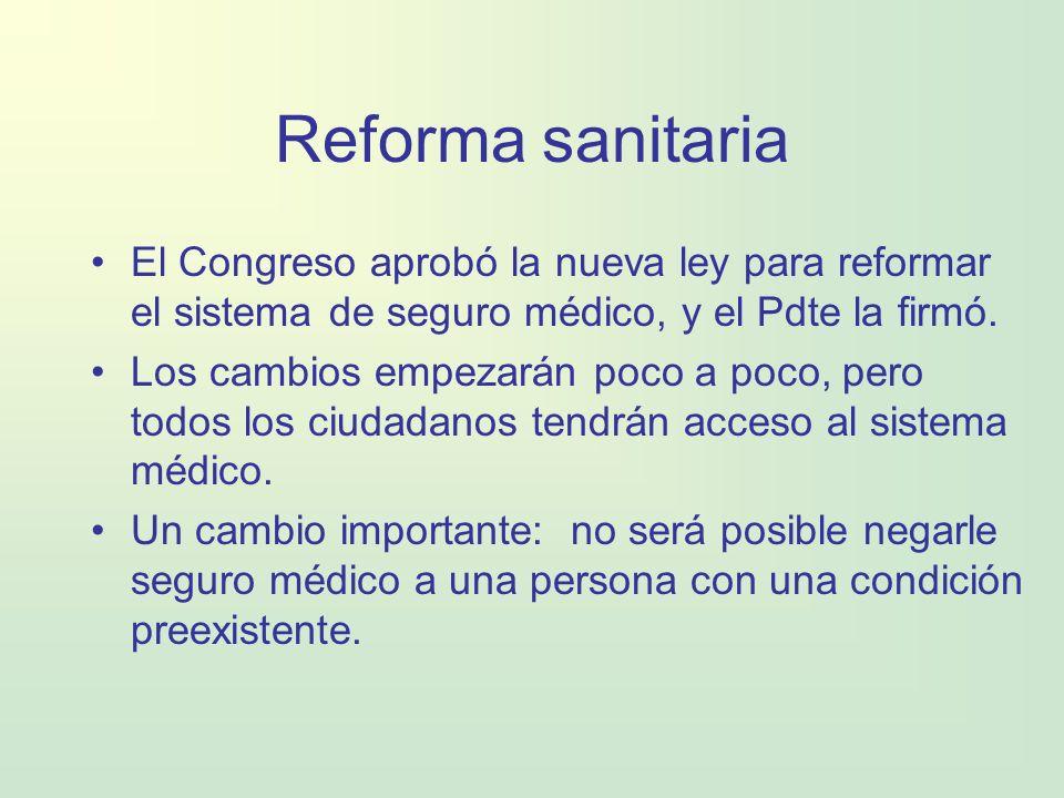 Reforma sanitaria El Congreso aprobó la nueva ley para reformar el sistema de seguro médico, y el Pdte la firmó. Los cambios empezarán poco a poco, pe