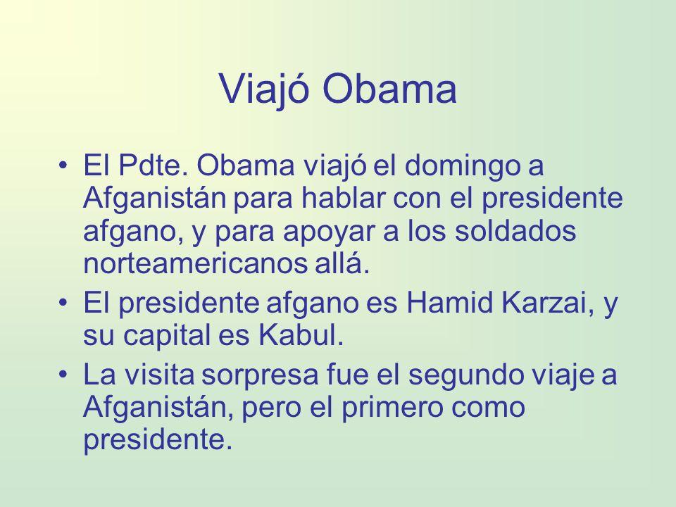 Viajó Obama El Pdte. Obama viajó el domingo a Afganistán para hablar con el presidente afgano, y para apoyar a los soldados norteamericanos allá. El p