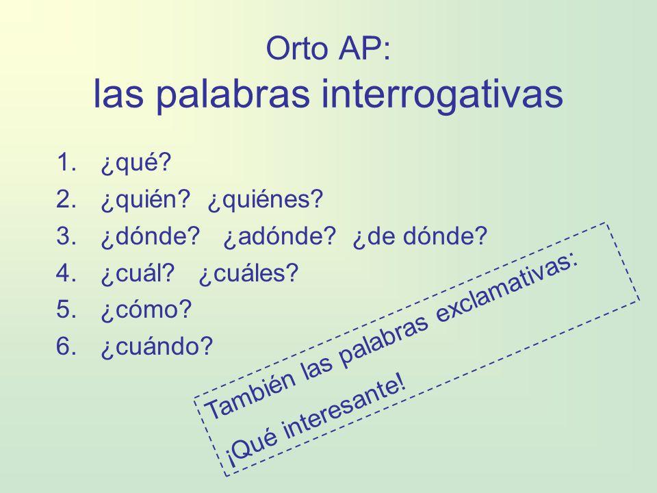 Orto AP: las palabras interrogativas 1.¿qué? 2.¿quién? ¿quiénes? 3.¿dónde? ¿adónde? ¿de dónde? 4.¿cuál? ¿cuáles? 5.¿cómo? 6.¿cuándo? También las palab