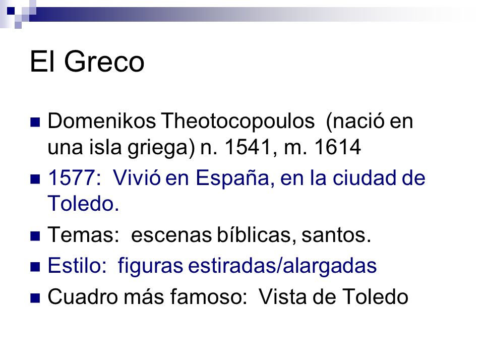 El Greco Domenikos Theotocopoulos (nació en una isla griega) n. 1541, m. 1614 1577: Vivió en España, en la ciudad de Toledo. Temas: escenas bíblicas,