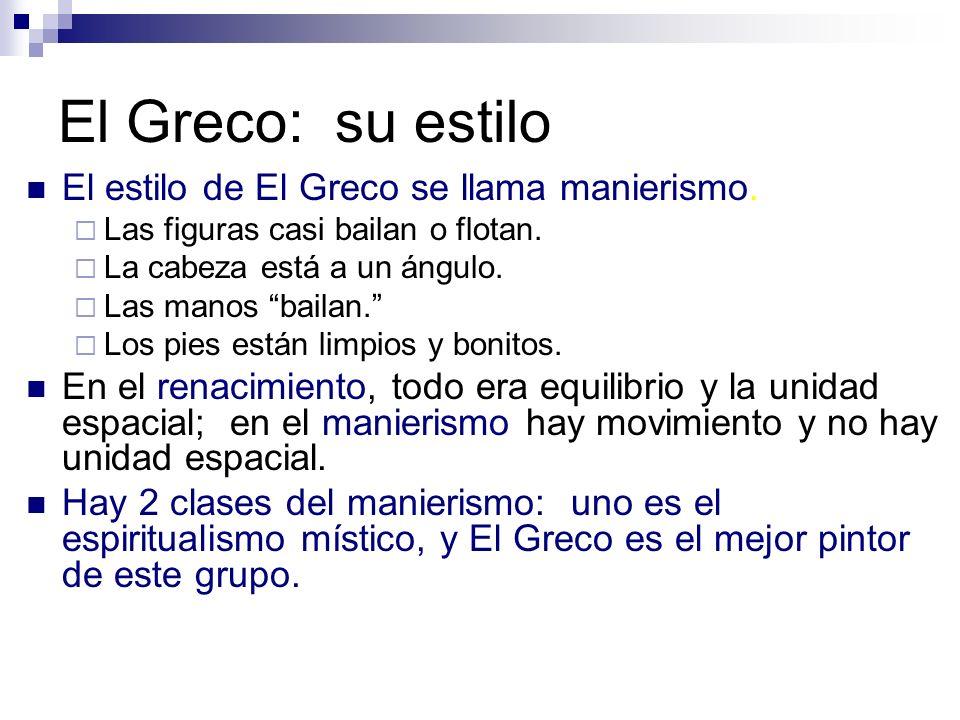 El Greco: su estilo El estilo de El Greco se llama manierismo. Las figuras casi bailan o flotan. La cabeza está a un ángulo. Las manos bailan. Los pie