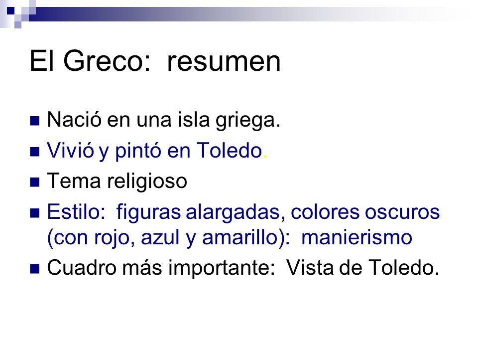 El Greco: resumen Nació en una isla griega. Vivió y pintó en Toledo. Tema religioso Estilo: figuras alargadas, colores oscuros (con rojo, azul y amari