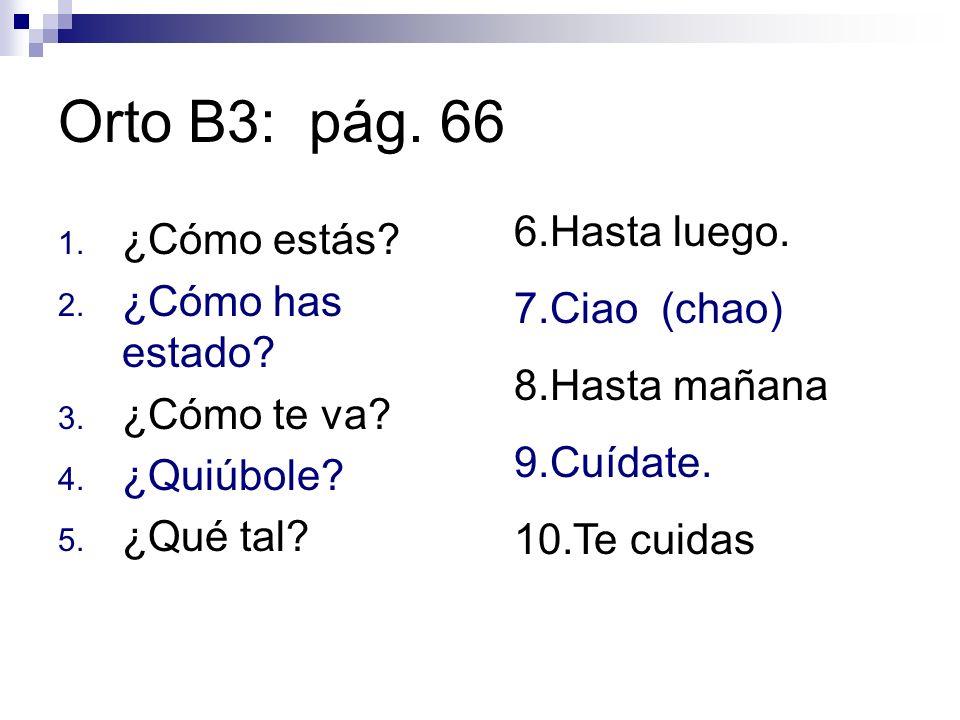 Orto B3: pág. 66 1. ¿Cómo estás? 2. ¿Cómo has estado? 3. ¿Cómo te va? 4. ¿Quiúbole? 5. ¿Qué tal? 6.Hasta luego. 7.Ciao (chao) 8.Hasta mañana 9.Cuídate