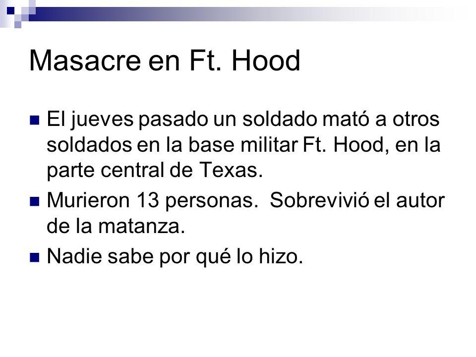 Masacre en Ft. Hood El jueves pasado un soldado mató a otros soldados en la base militar Ft. Hood, en la parte central de Texas. Murieron 13 personas.